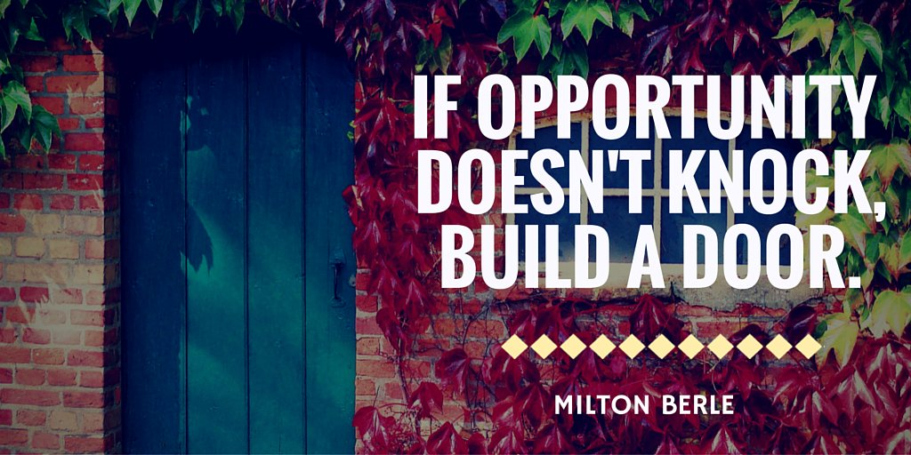 if opportunity doesn t knock then build the door Todays quote: if opportunity doesn't knock, build a door i really like this quote and i think its very inspirational this quote means that if an opportunity doesn't come to you, make it come to you.