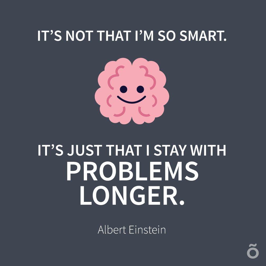 It's not that I'm smart. It's just that I stay with problems longer. -Albert Einstein