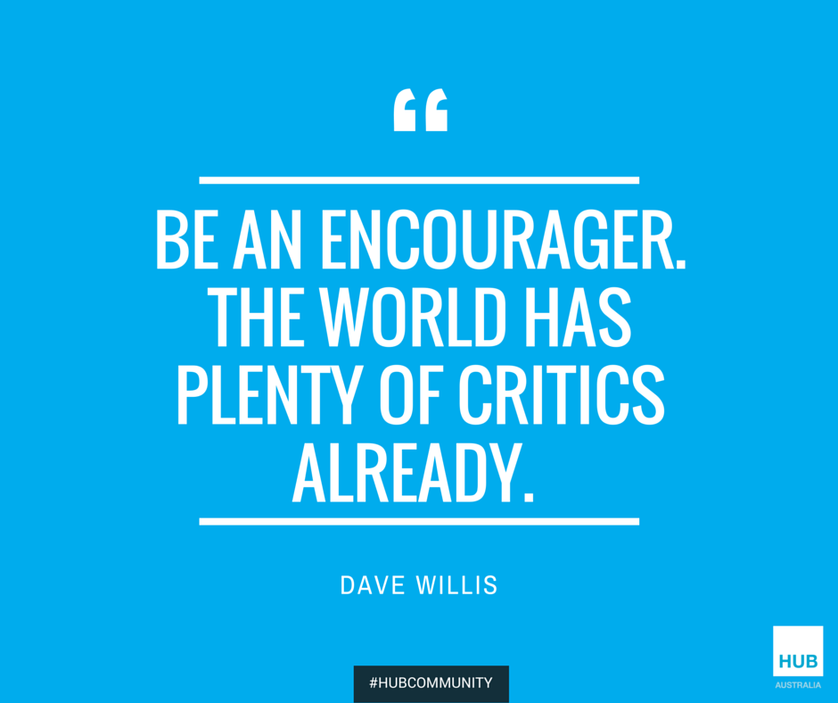 Be an encourager. The world has plenty of critics already. - Dave Willis #HubCommunity https://t.co/ywRTxPpibY
