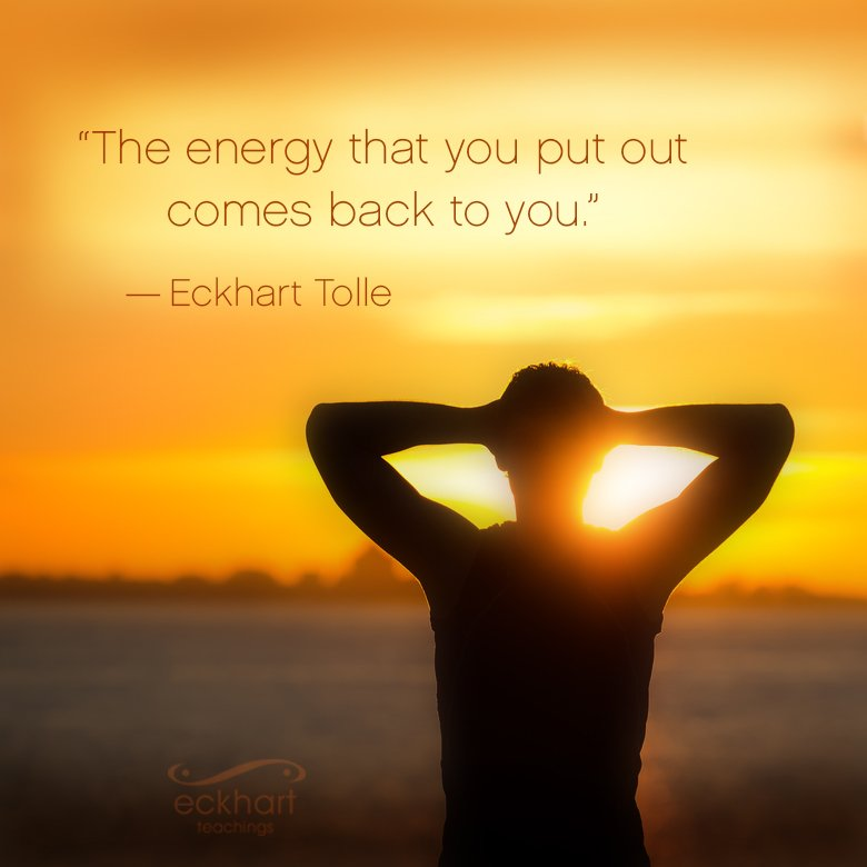 Eckhart Tolle On Twitter The Energy That You Put Out Comes Back