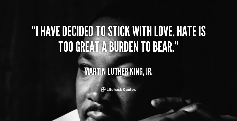I have decided to stick with love. Hate is too great a burden to bear.- Martin Luther King #wednesdaywisdom https://t.co/RYVPFPzPfD