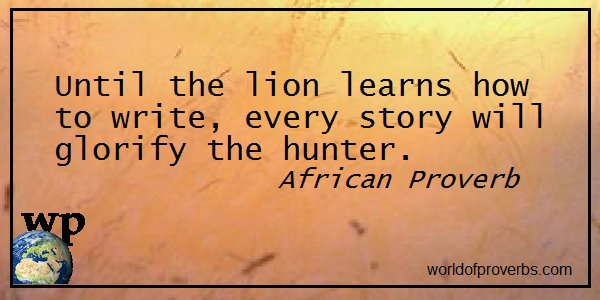 African Proverb —         Until the lion learns how to write . . .  || #Quotes  https://t.co/ovnGC1S6Im