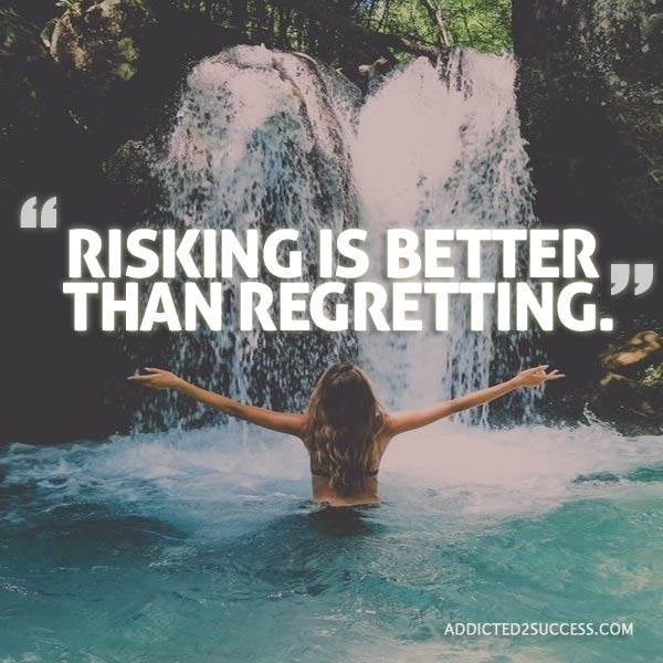 Risking is always better than regretting.