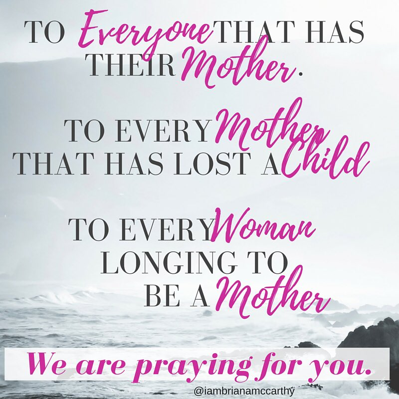 Praying for those that have lost their mom, Mom's that have lost children, and women longing to be mothers.