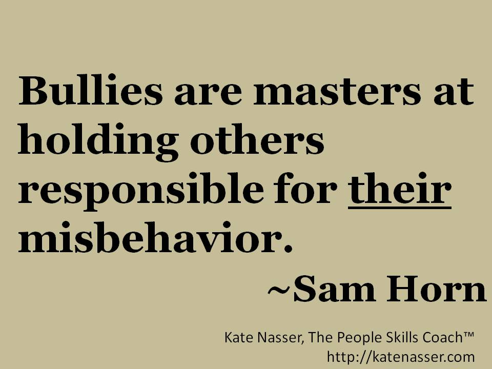 Bullies are masters at holding others responsible for *their misbehavior. ~Sam Horn #PeopleSkills #quotes https://t.co/nbbvFM836S