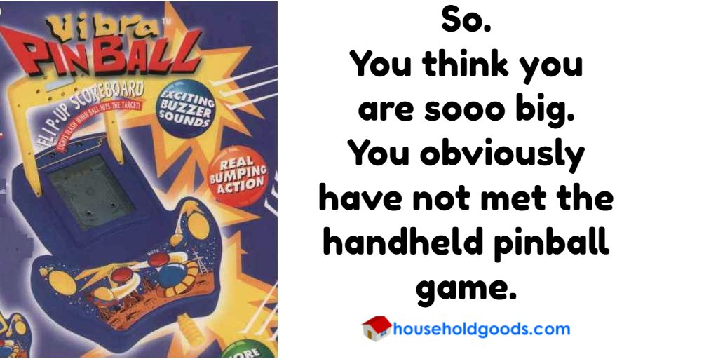 So. You think you  ares sooo big. You obviously have not met the handheld pinball game.