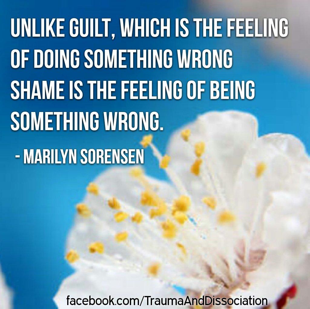 'Unlike guilt, which is the feeling ofdoing something wrong shame is the feeling of being something wrong.' Marilyn J. Sorensen