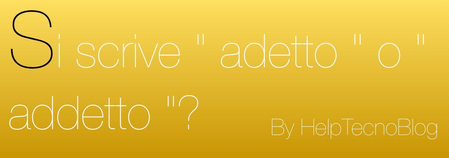 """Si scrive """" addetto """" o """" adetto """""""