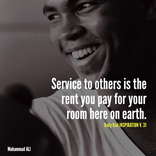 Service to others is the rent you pay for your room here on earth. Muhammed Ali