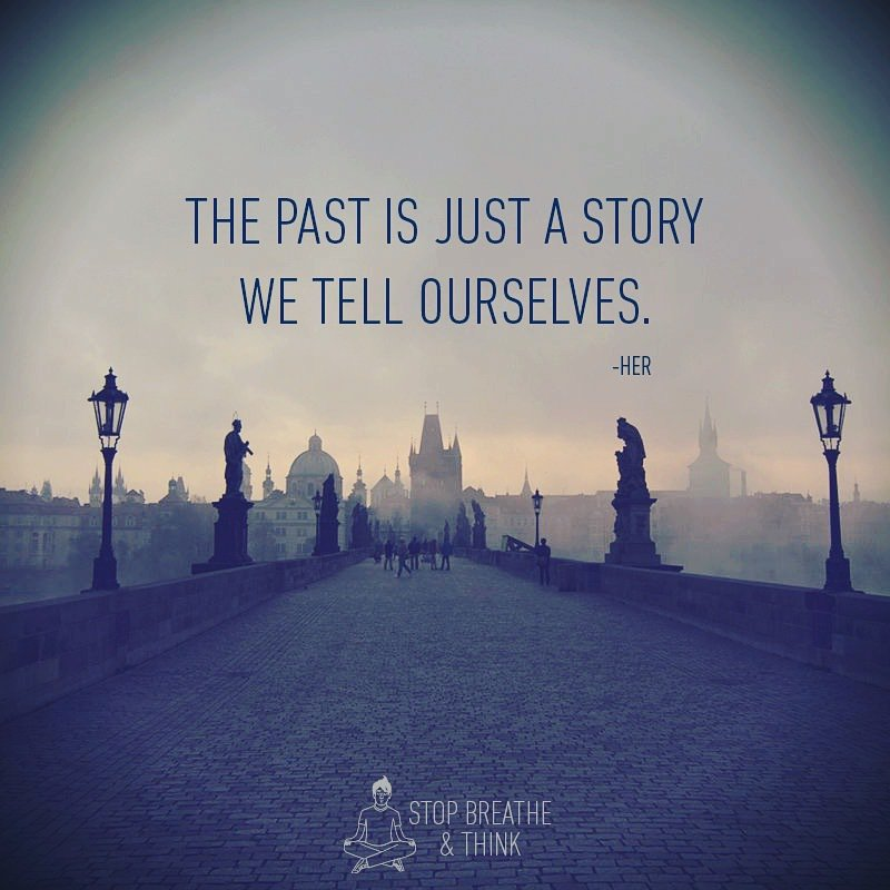 the past is just a story we tell ourselves