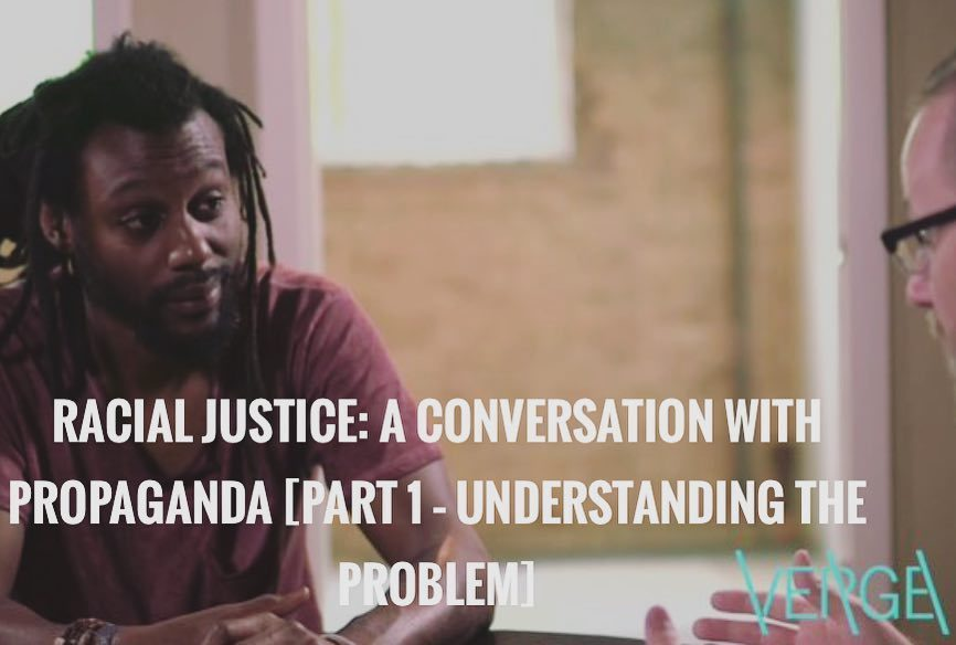 http://www.vergenetwork.org/2016/07/08/racial-justice-a-conversation-with-propaganda-part-1-understanding-the-problem/?inf_contact_key=984c776577e5c960f03b20a89bedc17c43e302eba38e59992b4c954111d078ad