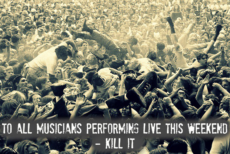 To all musicians performing live this weekend - KILL IT! https://t.co/GT8QueePGy