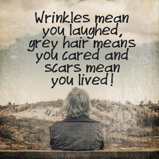 Wrinkles mean you laughed, grey hair means you cared and scars mean you lived! https://t.co/Iods9PxjzV