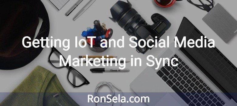 Getting IoT and Social Media Marketing in Sync