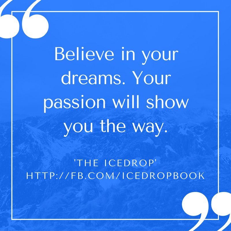Believe in your dreams. Your passion will show you the way
