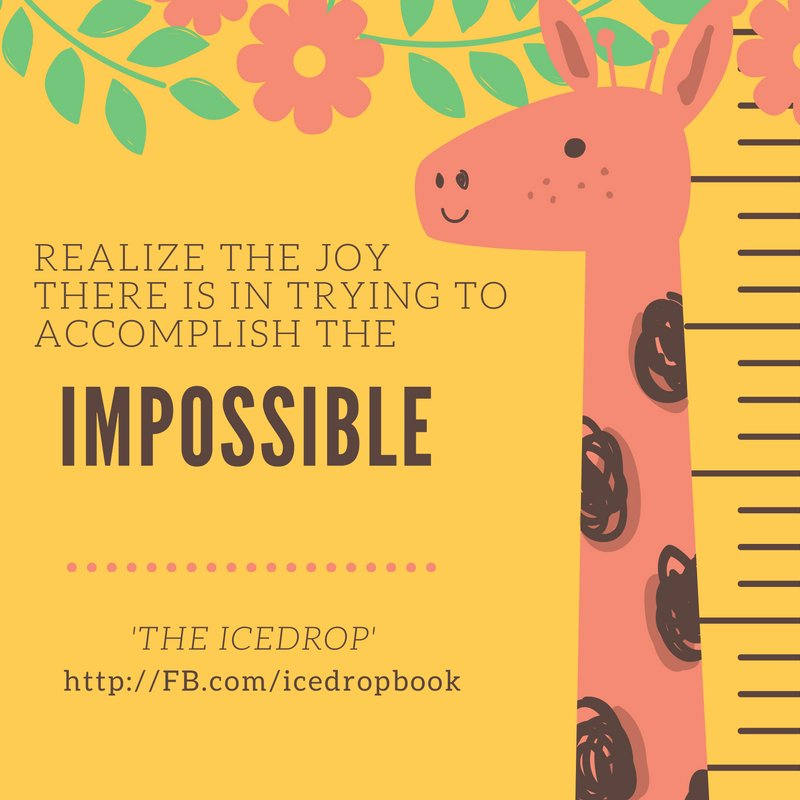 Realize the joy there is in trying to accomplish the impossible.
