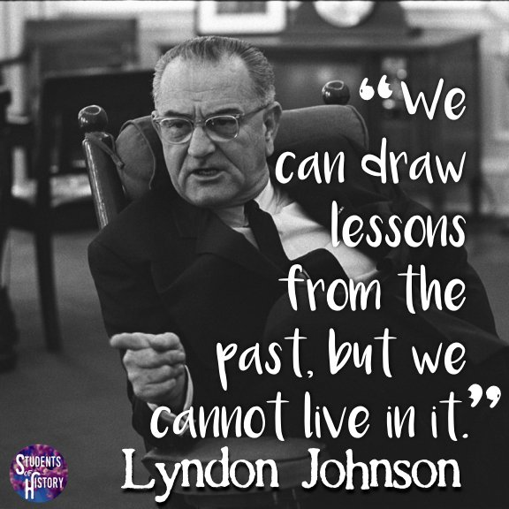 From Twitter, Luke Rosa @studentshistory: Happy birthday, #LBJ! 🎂 This is my favorite quote to use when a history teacher talks too much content at lunch! 😂