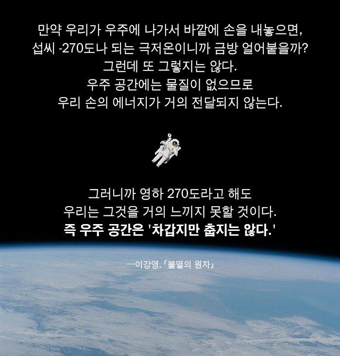 우주 공간에는 물질이 없으므로 우리 손의 에너지가 거의 전달되지 않는다. 그러니까 영하 270도라고 해도 우리는 그것을 거의 느끼지 못할 것이다.즉 우주 공간은 차갑지만 춥지는 않다.─이강영,『불멸의 원자』 https://t.co/E4C5MvC7ua