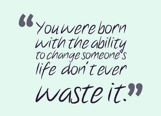 Image result for you were born with the ability to change someone's life don't ever want it