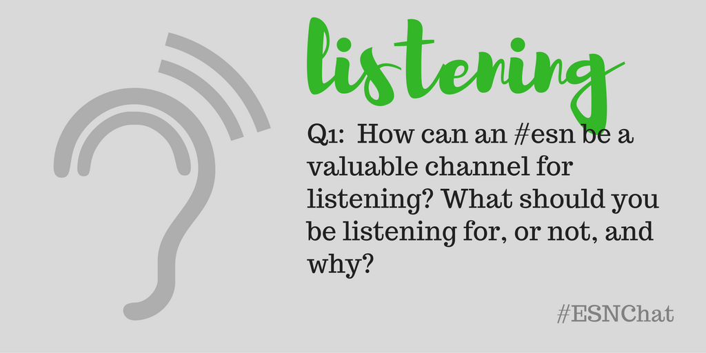 Q1. How can an #esn be a valuable channel for listening? What should you be listening for, or not? Why? #esnchat https://t.co/r9DNYgVbrU