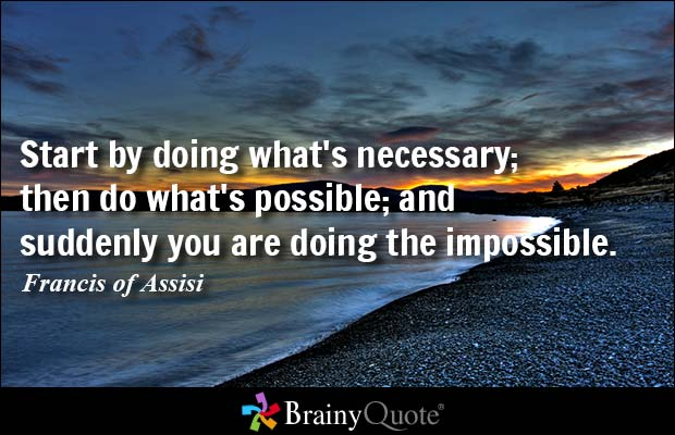 Start by doing what's necessary; then do what's possible; and suddenly you are doing the impossible. #brainyquote https://t.co/2U8pbsp48f