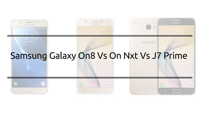 Samsung Galaxy On8 Vs On Nxt Vs J7 Prime Smartphone Comparison Read More:...