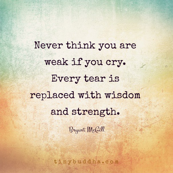"""""""never Think You Are Weak If You Cry. Every Tear Is"""