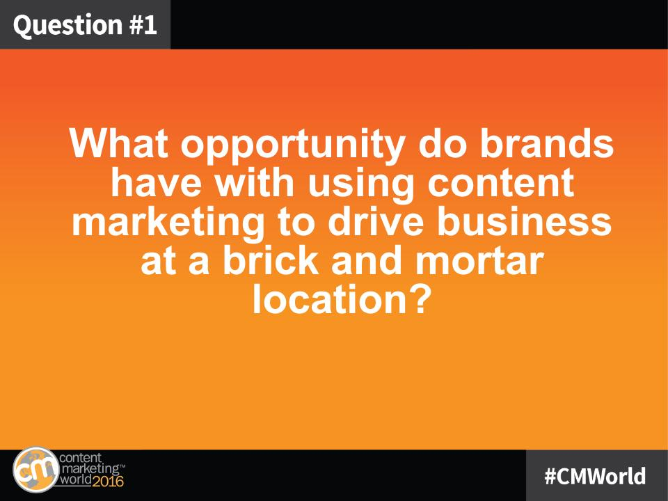 Q1: In general, what opportunity do brands have with using content marketing to drive business at a brick and mortar location? #CMWorld https://t.co/L9CoUTZiqm