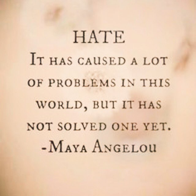 """Hate has caused a lot of problems in this world, but it has not solved one yet""  -Maya Angelou https://t.co/xioy8OfA04"