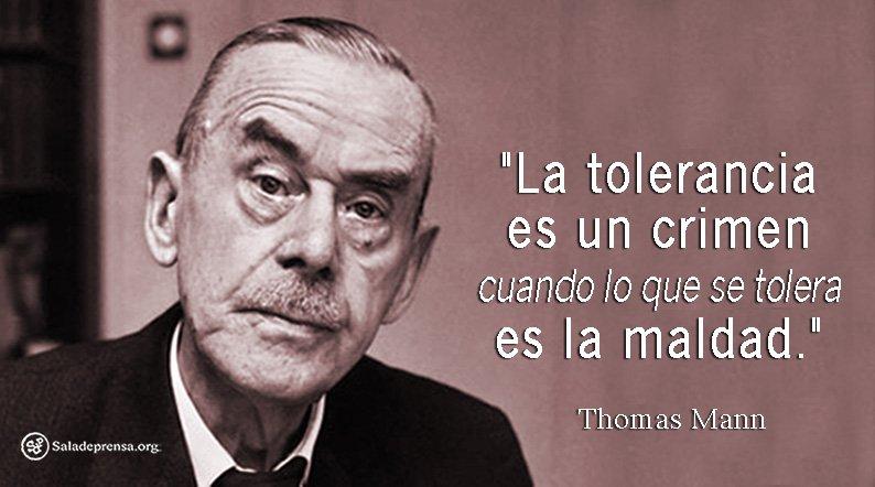 'La tolerancia es un crimen cuando lo que se tolera es la maldad.' ? Thomas Mann