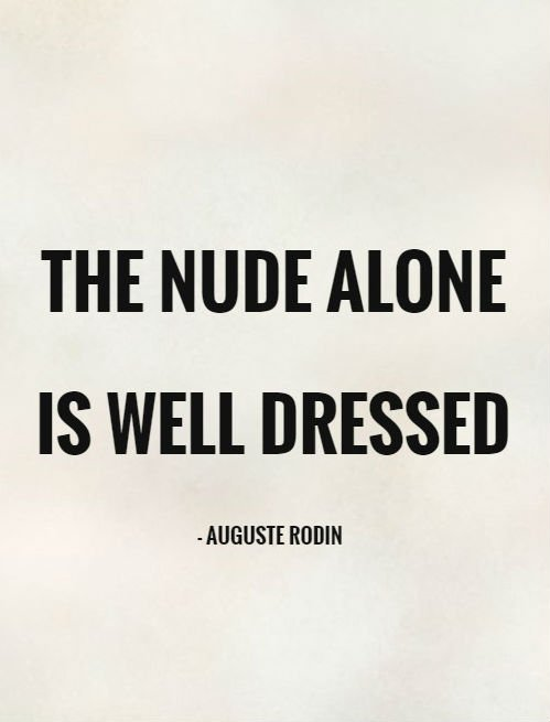 'The Nude alone is well dressed' - Auguste Rodin ...