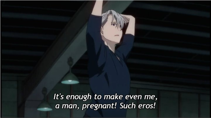 Yuri declaring that Victor's skating is enough to make him pregnant.
