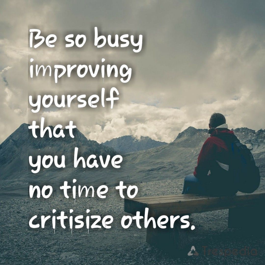 Be so busy improving yourself that you have no time to critisize others.