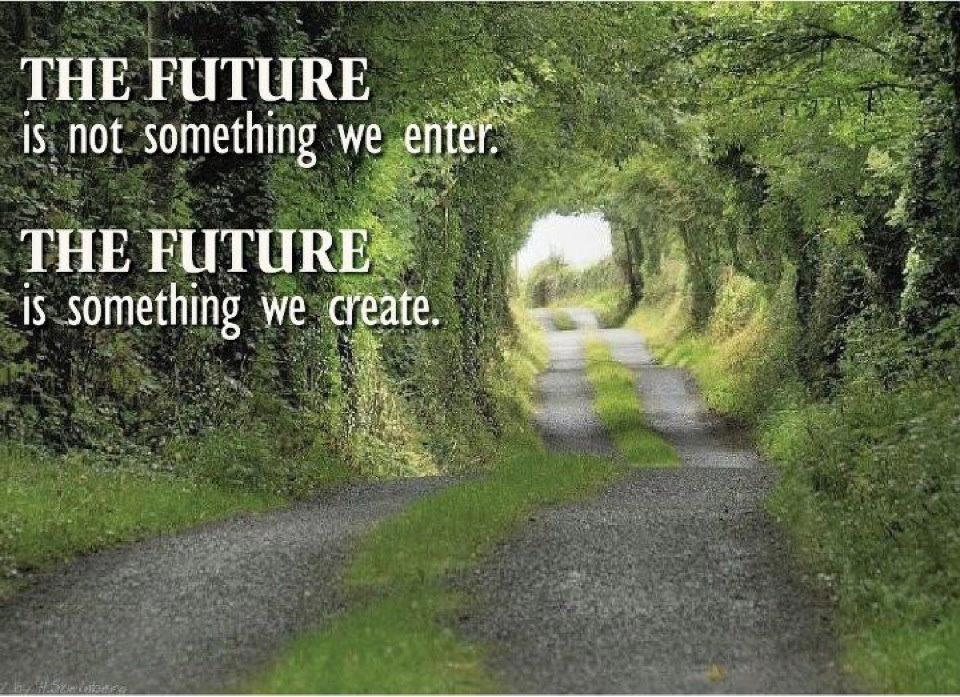 THE FUTURE is not something we enter. THE FUTURE is something we create.