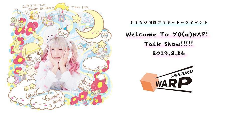 【🆕イベント情報】3月26日(火) @新宿ワープ開場19:15 / 開演19:30(終演後物販あり) ようなぴ個展アフタートークイベント「Welcome To YO(u)NAP! Talk Show!!!!! 2019.3.26」出演:ようなぴ▶︎チケット購入(本日3/18 19時〜)
