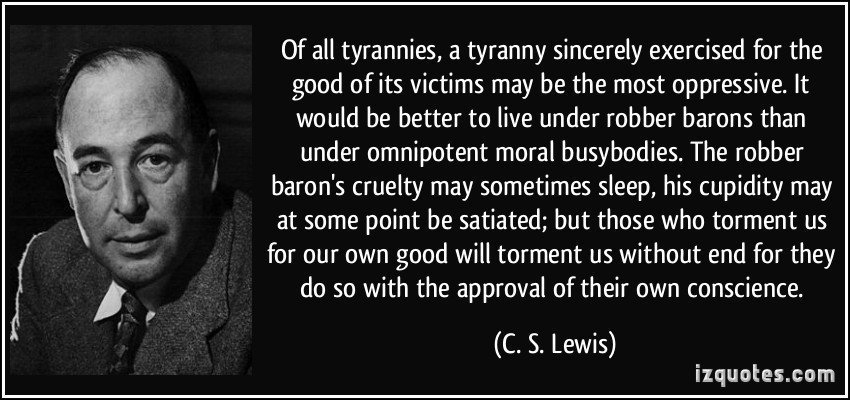 "Image result for ""Of all tyrannies a tyranny sincerely exercised for the good of its victims may be the most oppressive... those who torment us for our own good will torment us without end for they do so with the approval of their own conscience."""