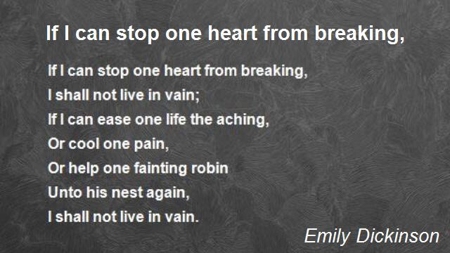 If I can stop one heart from breaking,  I shall not live in vain;  If I can ease one life the aching,  Or cool one pain,  Or help one fainting robin  Unto his nest again,  I shall not live in vain.  Emily Dickinson