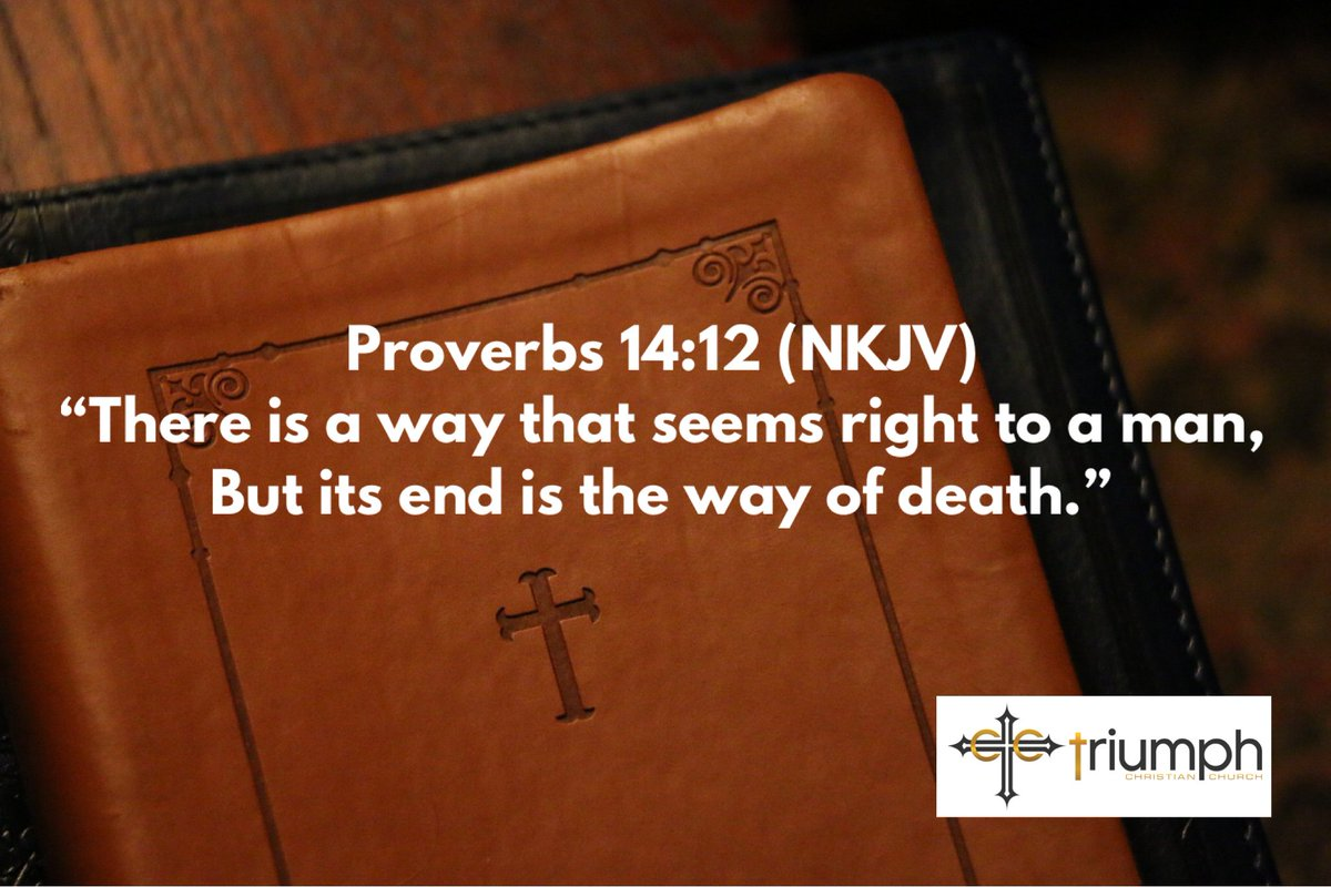 "Proverbs 14:12  (NKJV) - ""There is a way that seems right to a man, But its end is the way of death."""