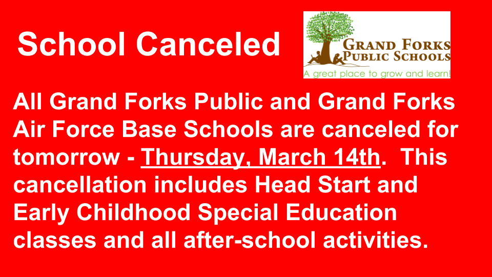 All Grand Forks Public and Grand Forks Air Force Base Schools are canceled for TOMORROW - Thursday, March 14th.  This cancellation includes Head Start and Early Childhood Special Education classes and all after-school activities.