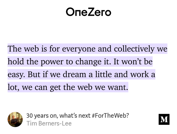 """The web is for everyone and collectively we hold the power to change it. It won't be easy. But if we dream a little and work a lot, we can get the web we want."" from ""30 years on, what's next #ForTheWeb?"" by Tim Berners-Lee."