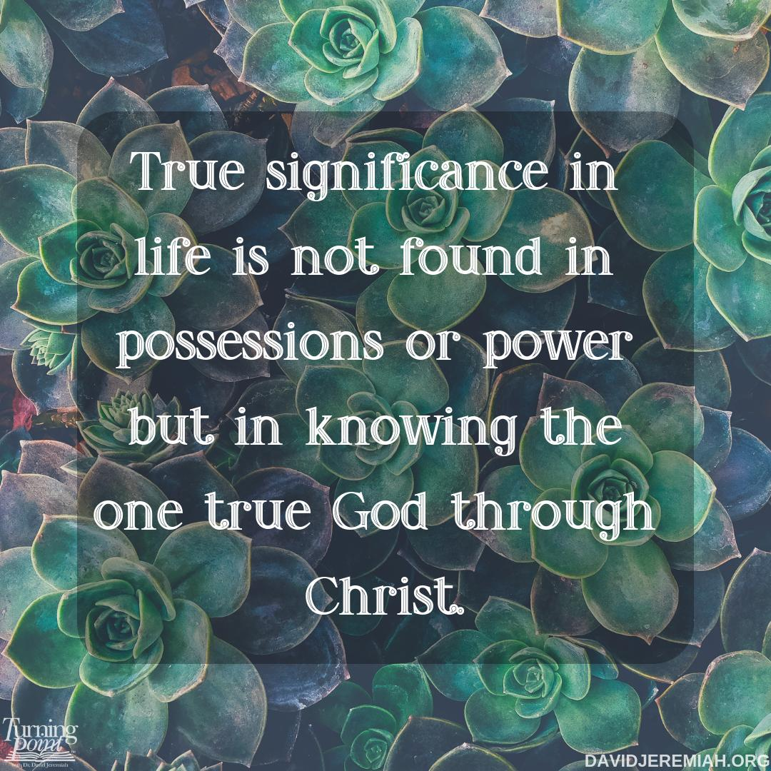 Have you noticed that people are not fully satisfied in life unless they have God? We will never find true significance in possessions or power, we will find it only through knowing God through Christ.