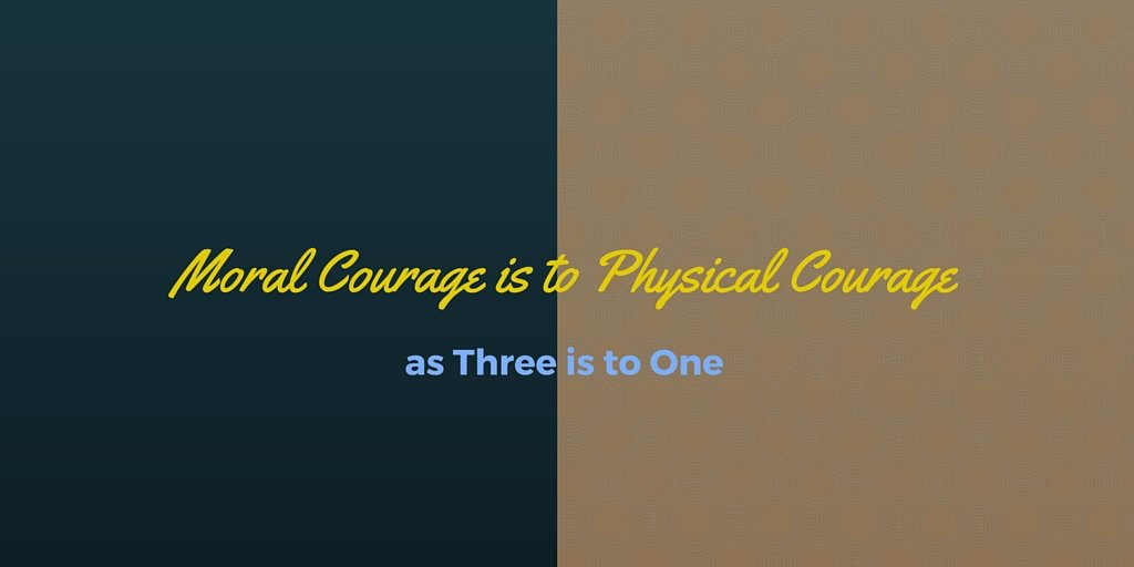 Moral courage is to physical courage as three is to one.  #courage #integrity .hip https://goo.gl/txcKef