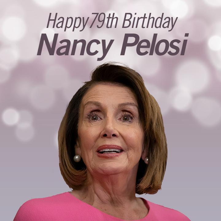HAPPY BIRTHDAY! House Speaker Nancy Pelosi turns 79 today.