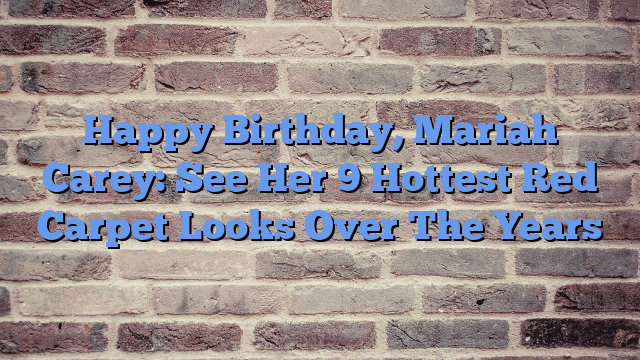 Happy Birthday, Mariah Carey: See Her 9 Hottest Red Carpet Looks Over TheYears