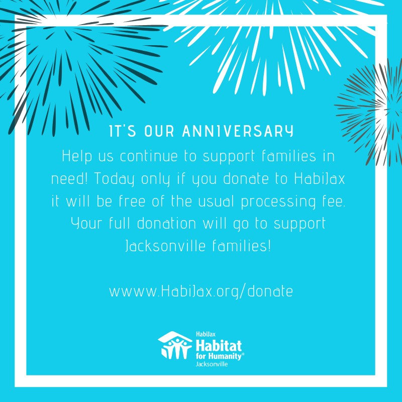 Its our anniversary! Help us continue to support families in need! Today only if you donate to HabiJax it will be free of the usual processing fee. Your full donation will go to support Jacksonville families! Visit: habijax.org/donate/