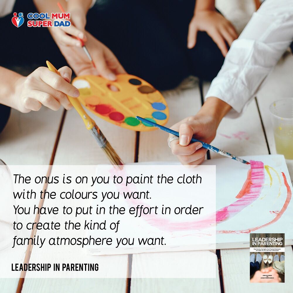 The onus is on you to paint the cloth with the colours you want. You have to put in the effort in order to create the kind of family atmosphere you want. -Leadership in Parenting  #CoolMumSuperDad  #LeadershipInParenting  http://www.coolmumsuperdad.com