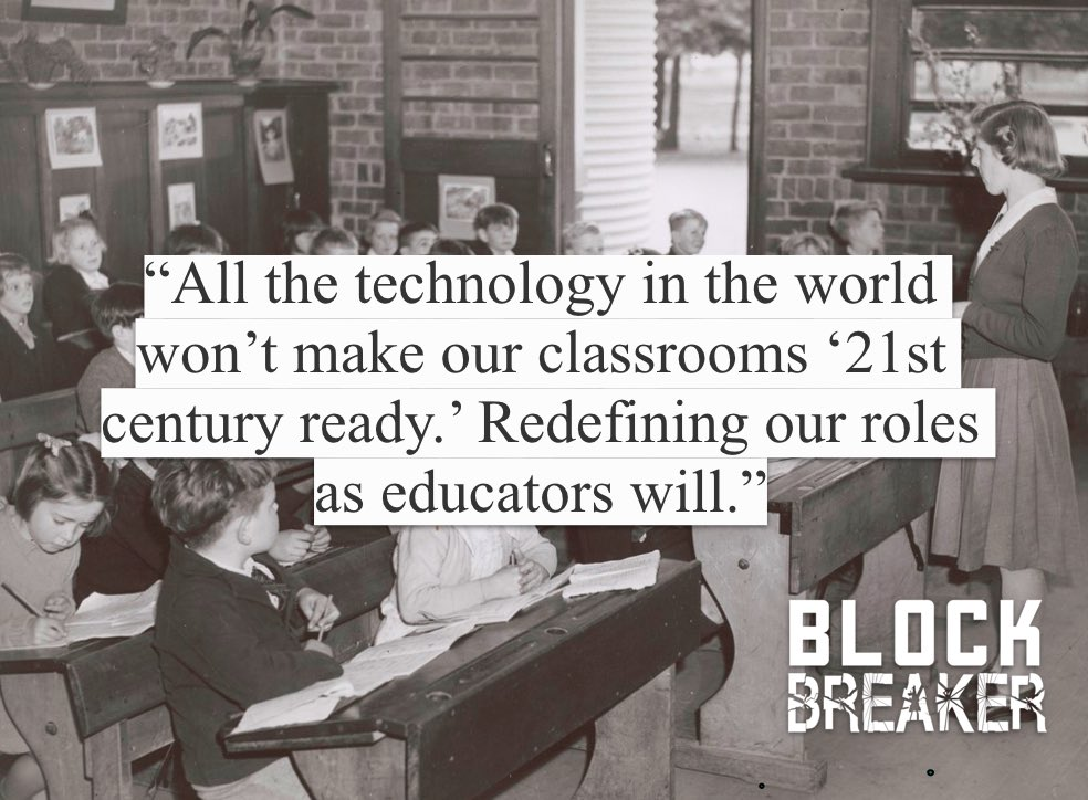 """Thoughts on this one?  """"All the technology in the world won't make our classrooms 21st century ready. Redefining our roles as educators will.""""  What are some of the biggest changes you've made? #BlockBreaker #edchat"""
