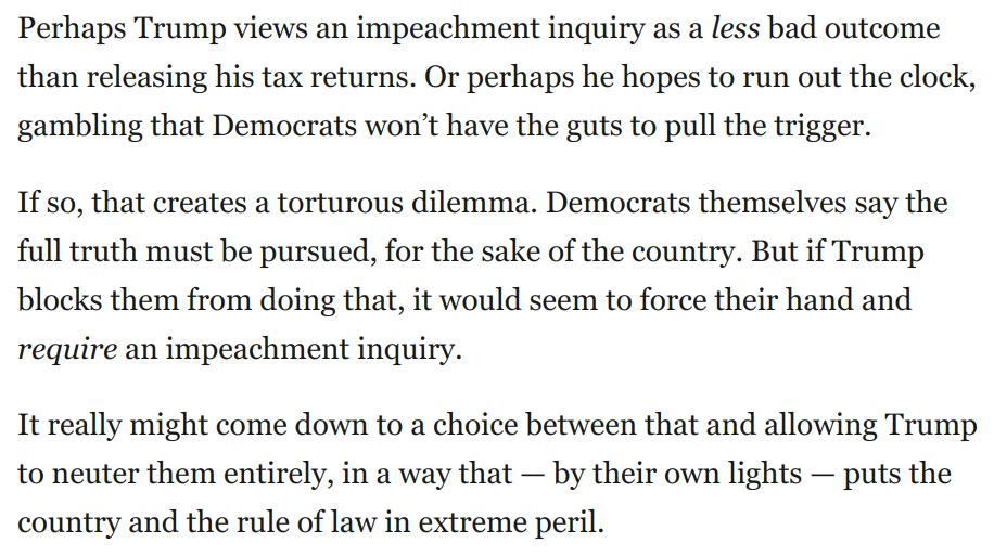 Let's face it: Trump's strategy of maximal resistance to Congressional oversight is not just an effort to run out the clock.  It's also a gamble that Democrats will sooner opt to neuter themselves rather than pull the trigger on an impeachment inquiry:  https://www.washingtonpost.com/opinions/2019/04/24/how-trump-is-making-his-own-impeachment-more-likely/?utm_term=.f68d69014d4d…