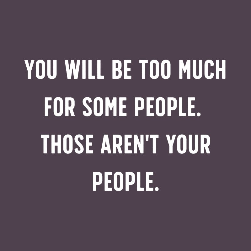 Midweek reminder:  You will be too much for some people.  Those aren't your people.  Maybe it's not you, maybe it's them.  There are people for whom your too much will be exactly enough.  Don't become less.  Find those who want more.  Don't unmuch yourself.  G