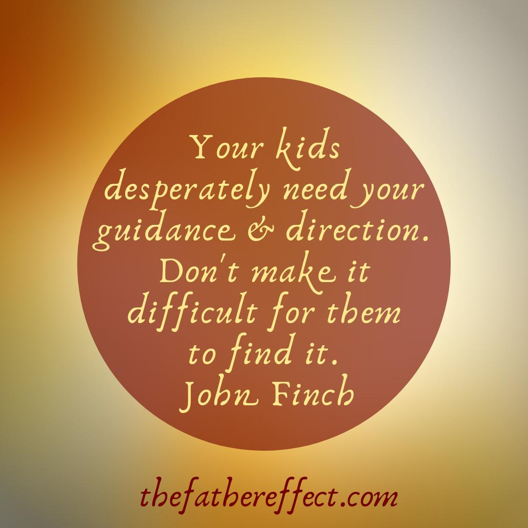 Your kids desperately need your guidance & direction. Dont make it difficult for them to find it. @johnpfinch #TheFatherEffect ow.ly/OpEV30o